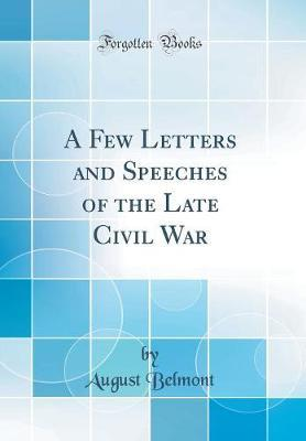 A Few Letters and Speeches of the Late Civil War (Classic Reprint) by August Belmont image