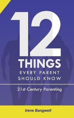 12 Things Every Parent Should Know by Irene Bangwell