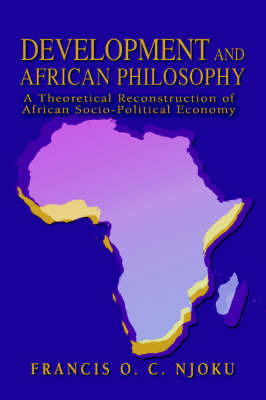 Development and African Philosophy: A Theoretical Reconstruction of African Socio-Political Economy by Francis O.C. Njoku