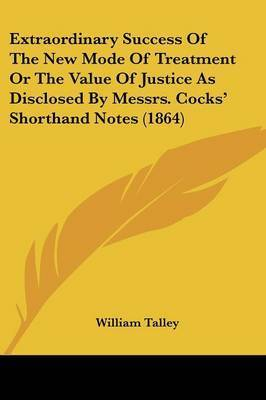 Extraordinary Success Of The New Mode Of Treatment Or The Value Of Justice As Disclosed By Messrs. Cocks' Shorthand Notes (1864) by William Talley