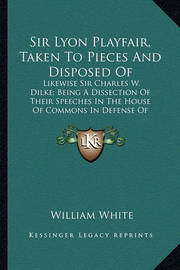 Sir Lyon Playfair, Taken to Pieces and Disposed of: Likewise Sir Charles W. Dilke; Being a Dissection of Their Speeches in the House of Commons in Defense of Compulsory Vaccination by William White, Jr.