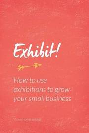 Exhibit!: How to Use Exhibitions to Grow Your Small Business by Fiona Humberstone