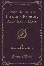 Passages in the Life of a Radical, And, Early Days (Classic Reprint) by Samuel Bamford
