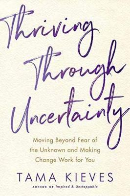 Thriving Through Uncertainty by Tama J Kieves
