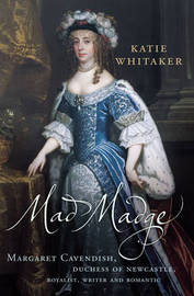Mad Madge: Margaret Cavendish, Duchess of Newcastle, Royalist, Writer and Romantic by Katie Whitaker image