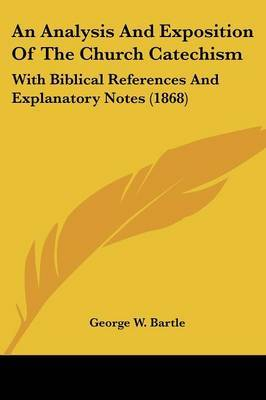 An Analysis And Exposition Of The Church Catechism: With Biblical References And Explanatory Notes (1868) by George W Bartle image