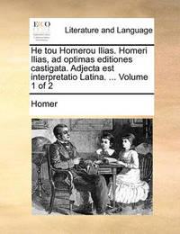 He Tou Homerou Ilias. Homeri Ilias, Ad Optimas Editiones Castigata. Adjecta Est Interpretatio Latina. ... Volume 1 of 2 by Homer