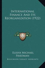 International Finance and Its Reorganization (1922) by Elisha Michael Friedman