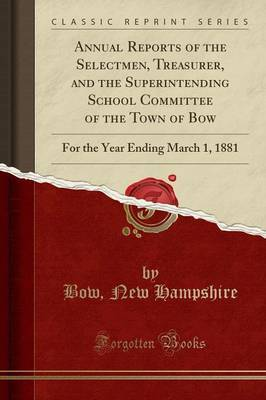 Annual Reports of the Selectmen, Treasurer, and the Superintending School Committee of the Town of Bow by Bow New Hampshire