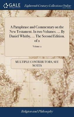 A Paraphrase and Commentary on the New Testament. in Two Volumes. ... by Daniel Whitby, ... the Second Edition. of 2; Volume 2 by Multiple Contributors