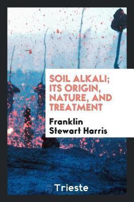 Soil Alkali; Its Origin, Nature, and Treatment by Franklin Stewart Harris