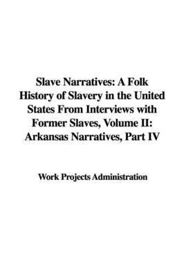 Slave Narratives: A Folk History of Slavery in the United States from Interviews with Former Slaves, Volume II: Arkansas Narratives, Part IV by Projects Administration Work Projects Administration