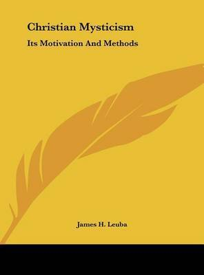 Christian Mysticism: Its Motivation and Methods by James H Leuba