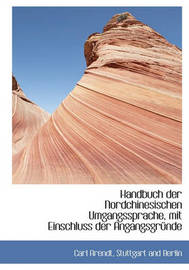 Handbuch Der Nordchinesischen Umgangssprache, Mit Einschluss Der Angangsgrnde by Carl Arendt