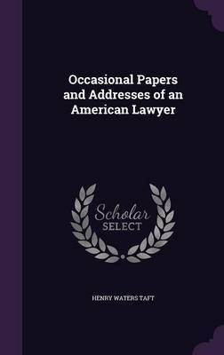 Occasional Papers and Addresses of an American Lawyer by Henry Waters Taft