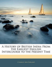 A History of British India: From the Earliest English Intercourse to the Present Time by Charles MacFarlane