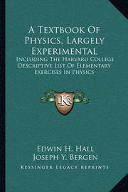 A Textbook of Physics, Largely Experimental: Including the Harvard College Descriptive List of Elementary Exercises in Physics by Edwin H. Hall