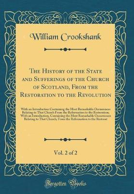 The History of the State and Sufferings of the Church of Scotland, from the Restoration to the Revolution, Vol. 2 of 2 by William Crookshank