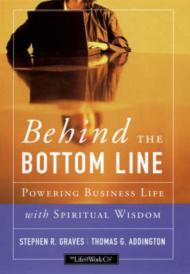 Behind the Bottom Line: Powering Business Life with Spiritual Wisdom by S.R Graves