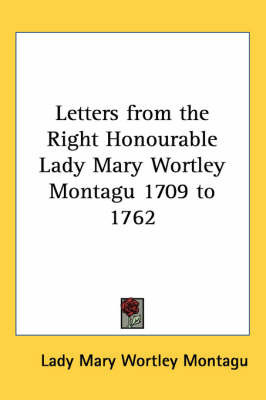 Letters from the Right Honourable Lady Mary Wortley Montagu 1709 to 1762 by Lady Mary Wortley Montagu