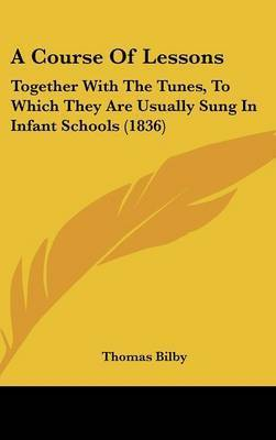 A Course of Lessons: Together with the Tunes, to Which They Are Usually Sung in Infant Schools (1836) by Thomas Bilby