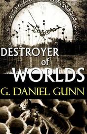 Destroyer of Worlds by G Daniel Gunn