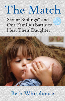 The Match: Savior Siblings and One Family's Battle to Heal Their Daughter by Beth Whitehouse image