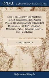 Love to Our Country, and Zeal for Its Interest Recommended in a Sermon Preach'd to a Congregation of Protestant Dissenters at Salisbury, on Sunday, October 6, 1745. ... by Samuel Roberts. the Third Edition by Samuel Roberts image