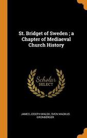 St. Bridget of Sweden; A Chapter of Mediaeval Church History by James Joseph Walsh