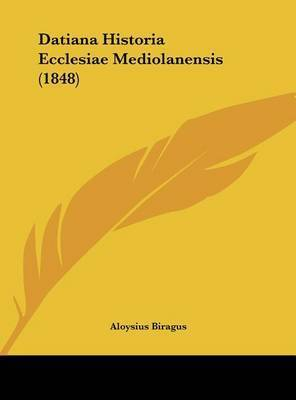 Datiana Historia Ecclesiae Mediolanensis (1848) by Aloysius Biragus