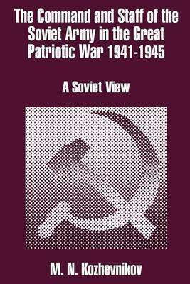 The Command and Staff of the Soviet Army in the Great Patriotic War 1941-1945: A Soviet View by M. N. Kozhevnikov
