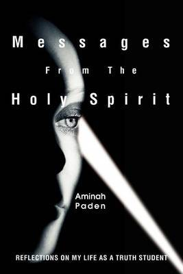 Messages from the Holy Spirit: Reflections on My Life as a Truth Student by Aminah Paden