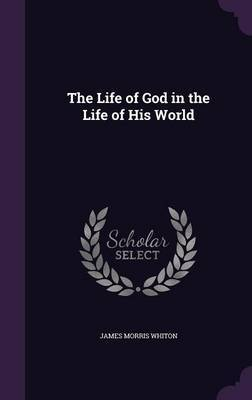 The Life of God in the Life of His World by James Morris Whiton