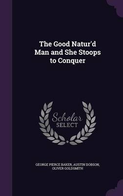 The Good Natur'd Man and She Stoops to Conquer by George Pierce Baker