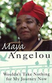 Wouldn't Take Nothing For My Journey Now by Maya Angelou