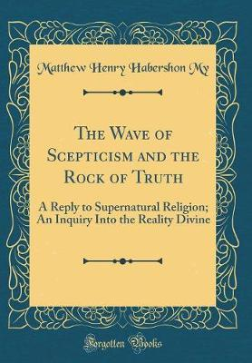 The Wave of Scepticism and the Rock of Truth by Matthew Henry Habershon My