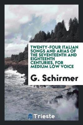 Twenty-Four Italian Songs and Arias of the Seventeenth and Eighteenth Centuries, for Medium Low Voice by G Schirmer