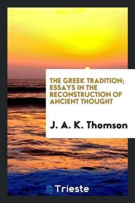The Greek Tradition; Essays in the Reconstruction of Ancient Thought by J.A.K. Thomson