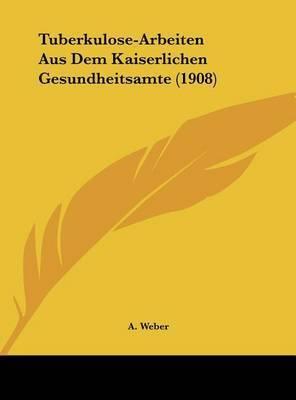 Tuberkulose-Arbeiten Aus Dem Kaiserlichen Gesundheitsamte (1908) by A Weber