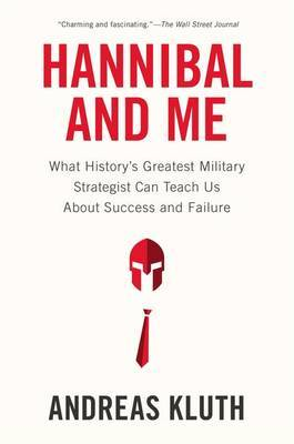 Hannibal and Me: What History's Greatest Military Strategist Can Teach Us About Success and Failure by Andreas Kluth