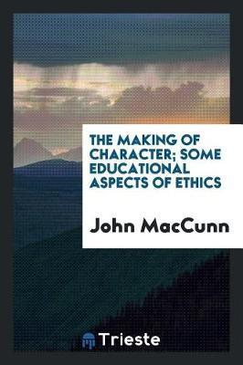 The Making of Character; Some Educational Aspects of Ethics by John Maccunn