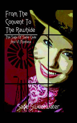 From the Convent to the Rawhide: The Saga of Sadie Cade and VI Montana by Sage Sweetwater