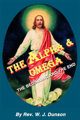 The Alpha and Omega by Rev W. J. Dunson