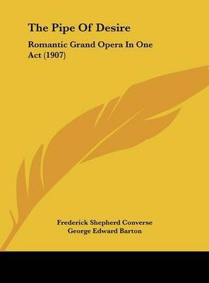 The Pipe of Desire: Romantic Grand Opera in One Act (1907) by George Edward Barton
