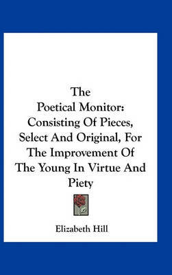 The Poetical Monitor: Consisting of Pieces, Select and Original, for the Improvement of the Young in Virtue and Piety by Elizabeth Hill image