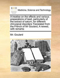 A Treatise on the Effects and Various Preparations of Lead, Particularly of the Extract of Saturn, for Different Chirurgical Disorders Translated from the French of MR Goulard, a Newed, with Remarks by MR Goulard