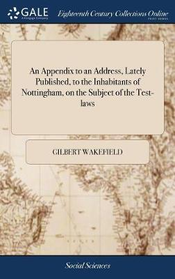 An Appendix to an Address, Lately Published, to the Inhabitants of Nottingham, on the Subject of the Test-Laws by Gilbert Wakefield image