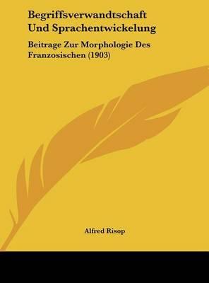 Begriffsverwandtschaft Und Sprachentwickelung: Beitrage Zur Morphologie Des Franzosischen (1903) by Alfred Risop image