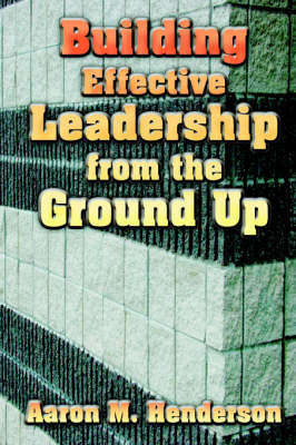 Building Effective Leadership from Ground Up by Aaron, M. Henderson