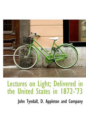 Lectures on Light; Delivered in the United States in 1872-'73 by John Tyndall